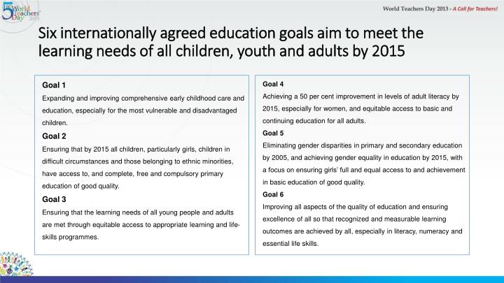 Six internationally agreed education goals aim to meet the learning needs of all children, youth and adults by 2015