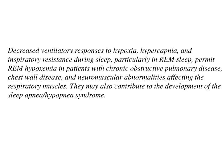 Decreased ventilatory responses to hypoxia, hypercapnia, and inspiratory resistance during sleep, particularly in REM sleep, permit REM hypoxemia in patients with chronic obstructive pulmonary disease, chest wall disease, and neuromuscular abnormalities affecting the respiratory muscles. They may also contribute to the development of the sleep apnea/hypopnea syndrome.