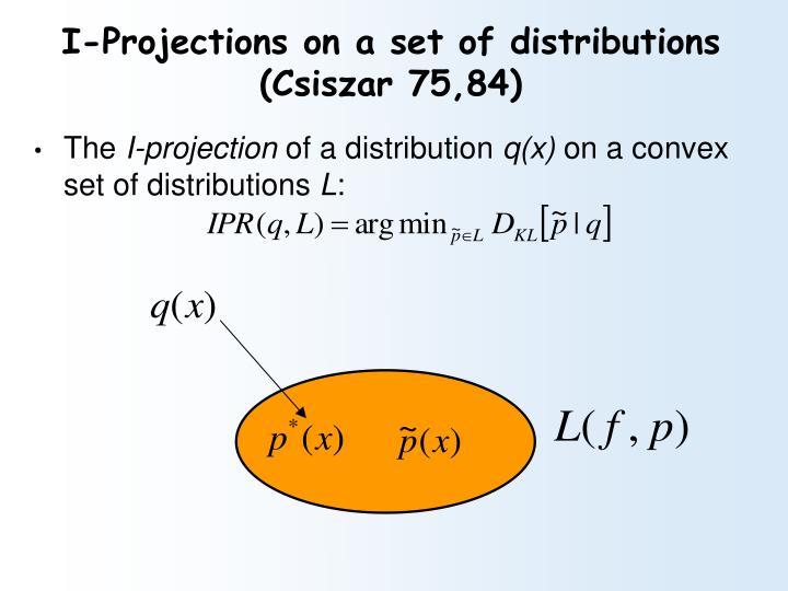 I-Projections on a set of distributions (Csiszar 75,84)