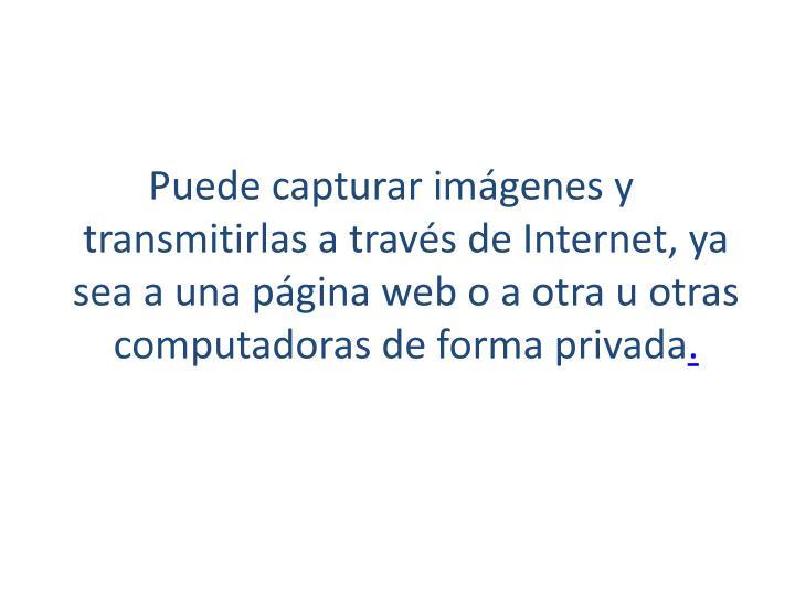 Puede capturar imágenes y transmitirlas a través de Internet, ya sea a unapágina webo a otra u otras computadoras de forma privada