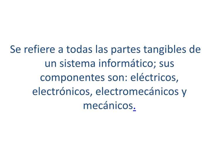 Se refiere a todas las partes tangibles de unsistema informático; sus componentes son: eléctricos, electrónicos, electromecánicos y mecánicos