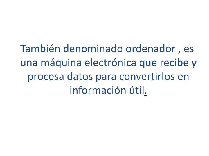 También denominadoordenador, es unamáquina electrónicaque recibe y procesa datospara convertirlos en información útil