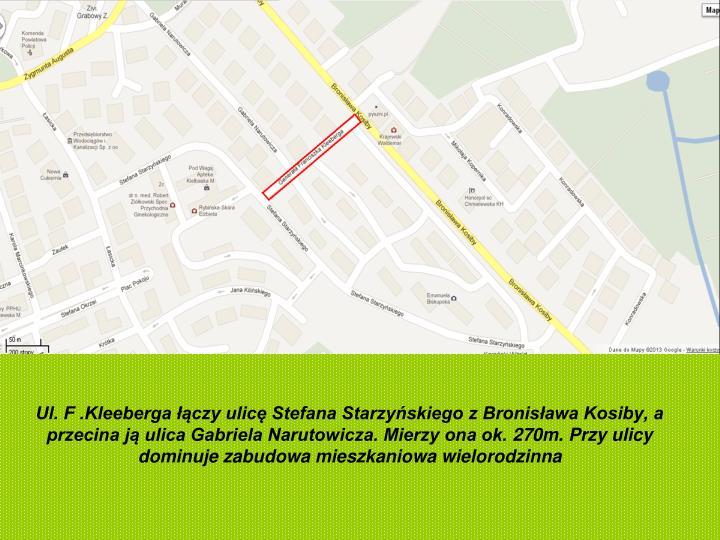Ul. F .Kleeberga łączy ulicę Stefana Starzyńskiego z Bronisława Kosiby, a przecina ją ulica Gabriela Narutowicza. Mierzy ona ok. 270m. Przy ulicy dominuje zabudowa mieszkaniowa wielorodzinna