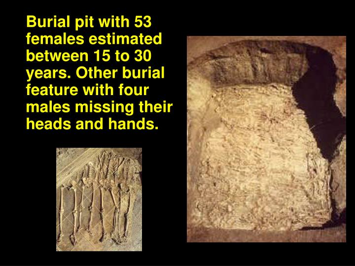 Burial pit with 53 females estimated between 15 to 30 years. Other burial feature with four males missing their heads and hands.
