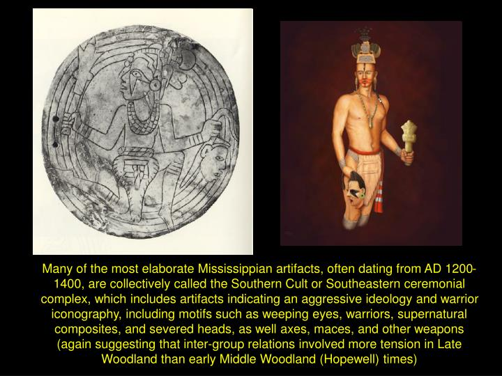 Many of the most elaborate Mississippian artifacts, often dating from AD 1200-1400, are collectively called the Southern Cult or Southeastern ceremonial complex, which includes artifacts indicating an aggressive ideology and warrior iconography, including motifs such as weeping eyes, warriors, supernatural composites, and severed heads, as well axes, maces, and other weapons