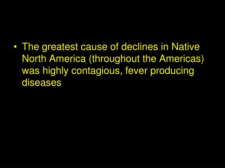 The greatest cause of declines in Native North America (throughout the Americas) was highly contagious, fever producing diseases