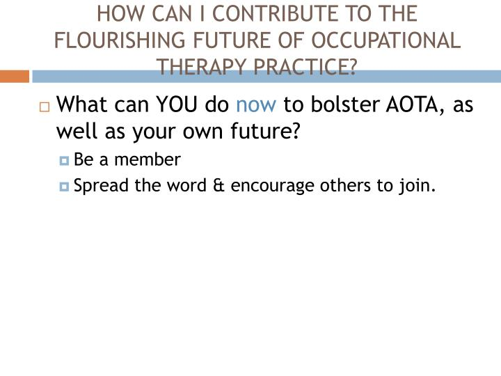 HOW CAN I CONTRIBUTE TO THE FLOURISHING FUTURE OF OCCUPATIONAL THERAPY PRACTICE?