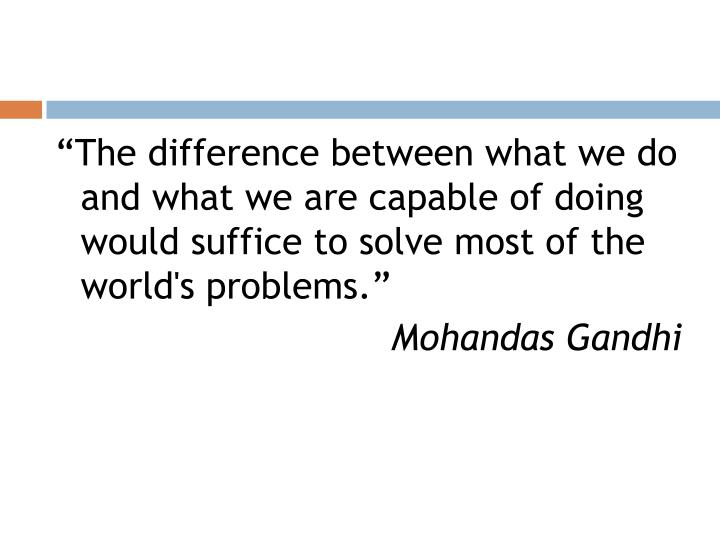 """The difference between what we do and what we are capable of doing would suffice to solve most of the world's problems."""