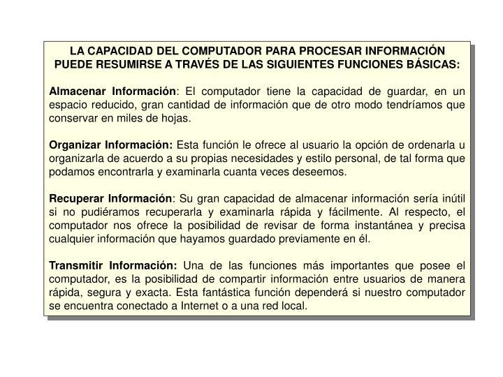 LA CAPACIDAD DEL COMPUTADOR PARA PROCESAR INFORMACIÓN PUEDE RESUMIRSE A TRAVÉS DE LAS SIGUIENTES FUNCIONES BÁSICAS: