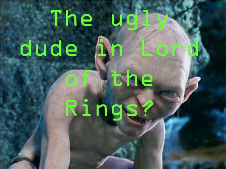 The ugly dude in Lord of the Rings?