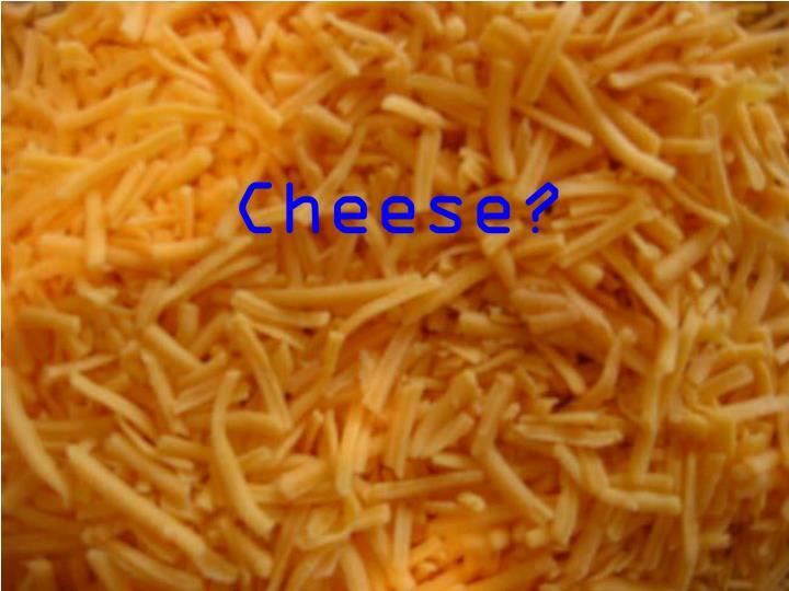 Cheese?