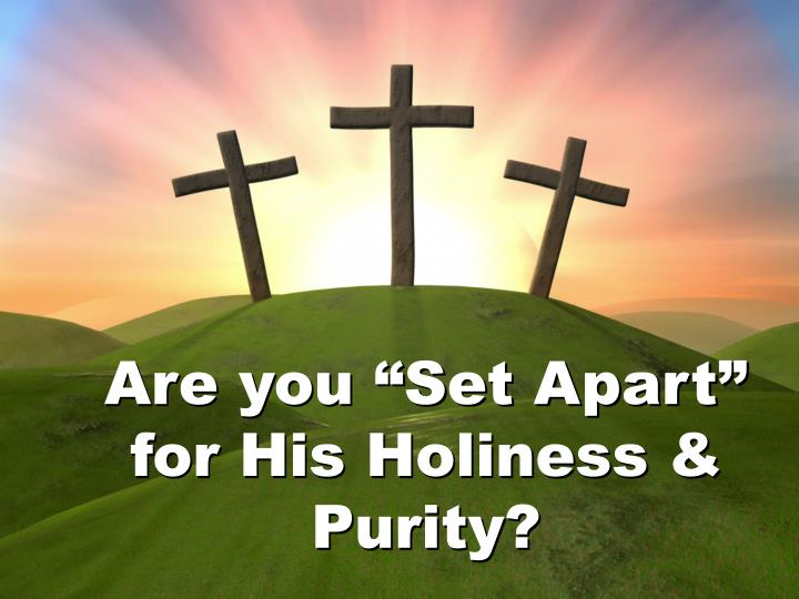 """Are you """"Set Apart"""" for His Holiness & Purity?"""