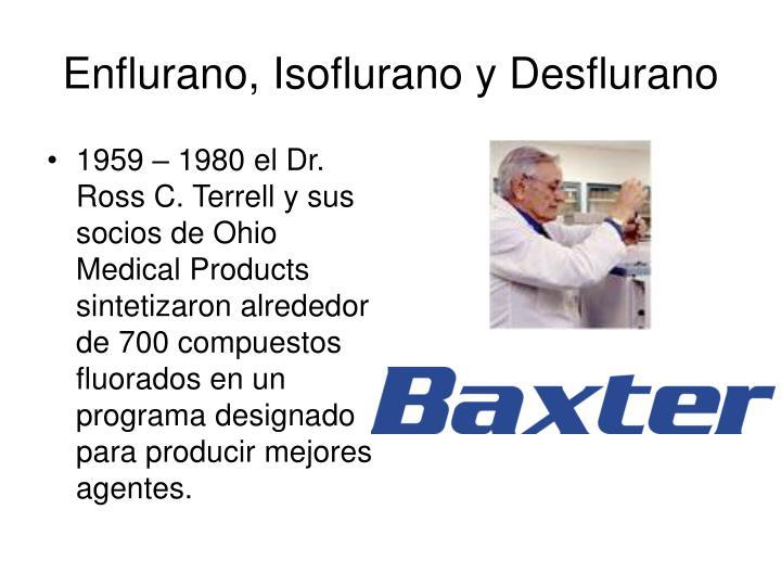 1959 – 1980 el Dr. Ross C. Terrell y sus socios de Ohio Medical Products sintetizaron alrededor de 700 compuestos fluorados en un programa designado para producir mejores agentes.