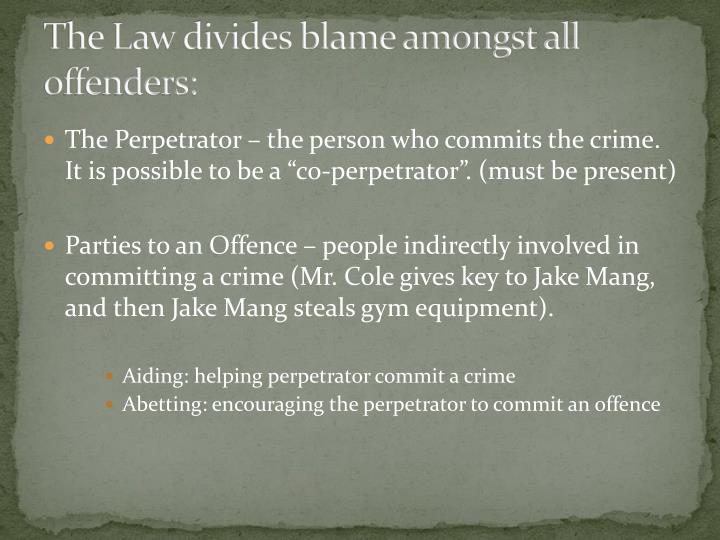 The Law divides blame amongst all offenders: