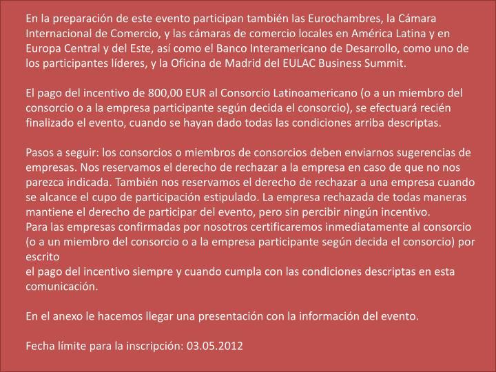 En la preparación de este evento participan también las Eurochambres, la Cámara Internacional de Comercio, y las cámaras de comercio locales en América Latina y en Europa Central y del Este, así como el Banco Interamericano de Desarrollo, como uno de los participantes líderes, y la Oficina de Madrid del EULAC Business Summit.