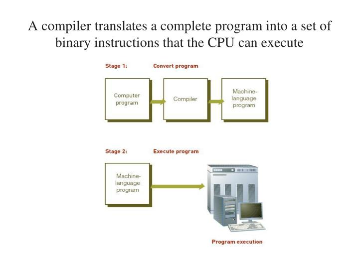 A compiler translates a complete program into a set of binary instructions that the CPU can execute