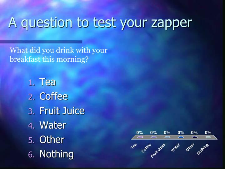 A question to test your zapper