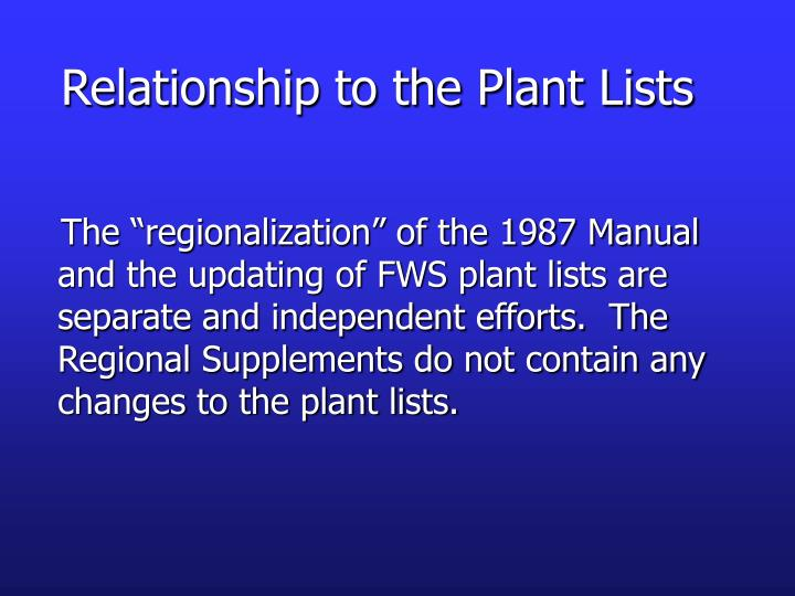 "The ""regionalization"" of the 1987 Manual and the updating of FWS plant lists are separate and independent efforts.  The Regional Supplements do not contain any changes to the plant lists."