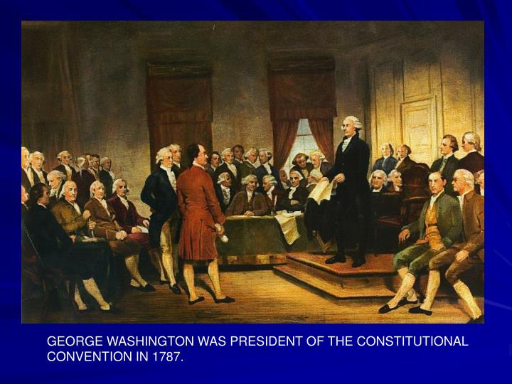 GEORGE WASHINGTON WAS PRESIDENT OF THE CONSTITUTIONAL