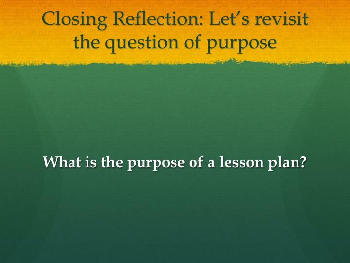 Closing Reflection: Let's revisit the question of purpose