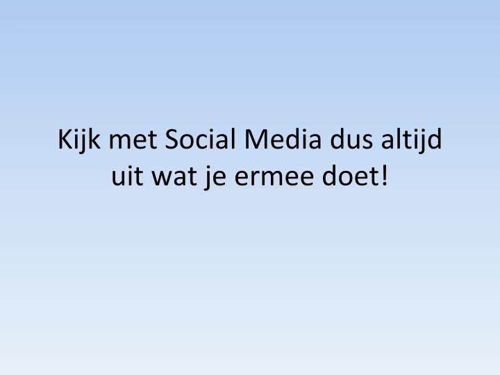 Kijk met Social Media dus altijd uit wat je ermee doet!
