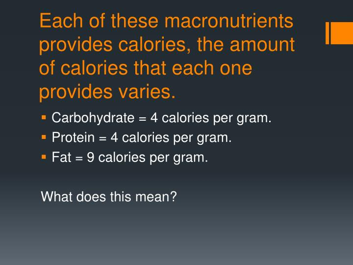 Each of these macronutrients provides calories, the amount of calories that each one provides varies.
