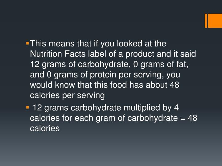 This means that if you looked at the Nutrition Facts label of a product and it said 12 grams of carbohydrate, 0 grams of fat, and 0 grams of protein per serving, you would know that this food has about 48 calories per serving