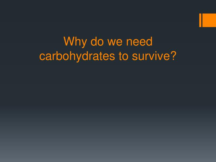 Why do we need carbohydrates to survive?