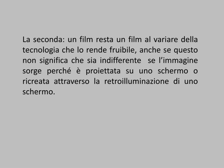 La seconda: un film resta un film al variare della tecnologia che lo rende fruibile, anche se questo non significa che sia indifferente  se l'immagine sorge perché è proiettata su uno schermo o ricreata attraverso la retroilluminazione di uno schermo.