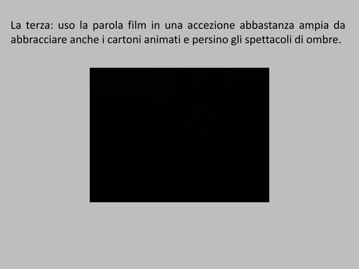 La terza: uso la parola film in una accezione abbastanza ampia da abbracciare anche i cartoni animati e persino gli spettacoli di ombre.