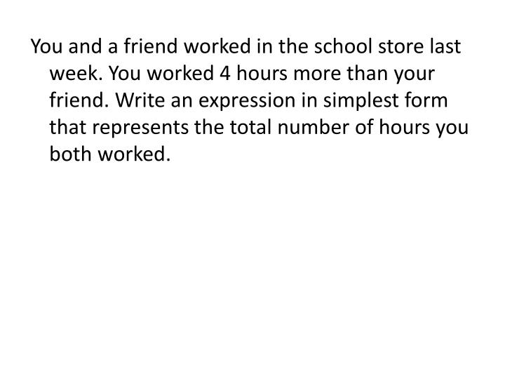 You and a friend worked in the school store last week. You worked 4 hours more than your friend. Write an expression in simplest form that represents the total number of hours you both worked.