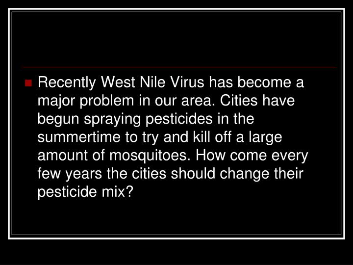 Recently West Nile Virus has become a major problem in our area. Cities have begun spraying pesticides in the summertime to try and kill off a large amount of mosquitoes. How come every few years the cities should change their pesticide mix?