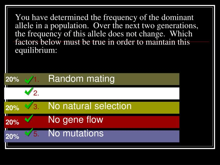 You have determined the frequency of the dominant allele in a population.  Over the next two generations, the frequency of this allele does not change.  Which factors below must be true in order to maintain this equilibrium: