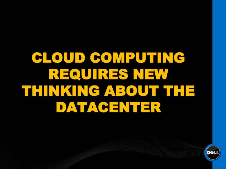 CLOUD COMPUTING REQUIRES NEW THINKING ABOUT THE DATACENTER