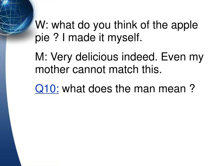 W: what do you think of the apple pie ? I made it myself.