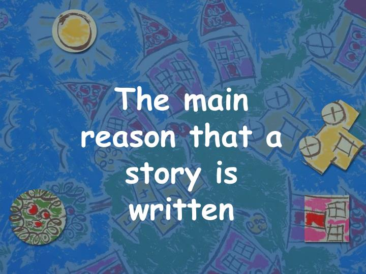 The main reason that a story is written