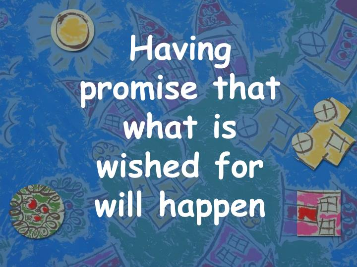 Having promise that what is wished for will happen