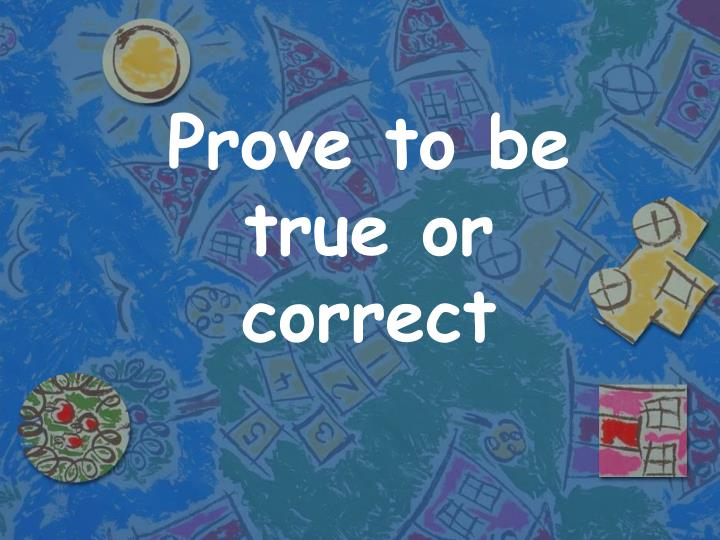 Prove to be true or correct