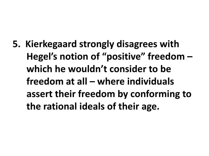 "5.  Kierkegaard strongly disagrees with Hegel's notion of ""positive"" freedom – which he wouldn't consider to be freedom at all – where individuals assert their freedom by conforming to the rational ideals of their age."