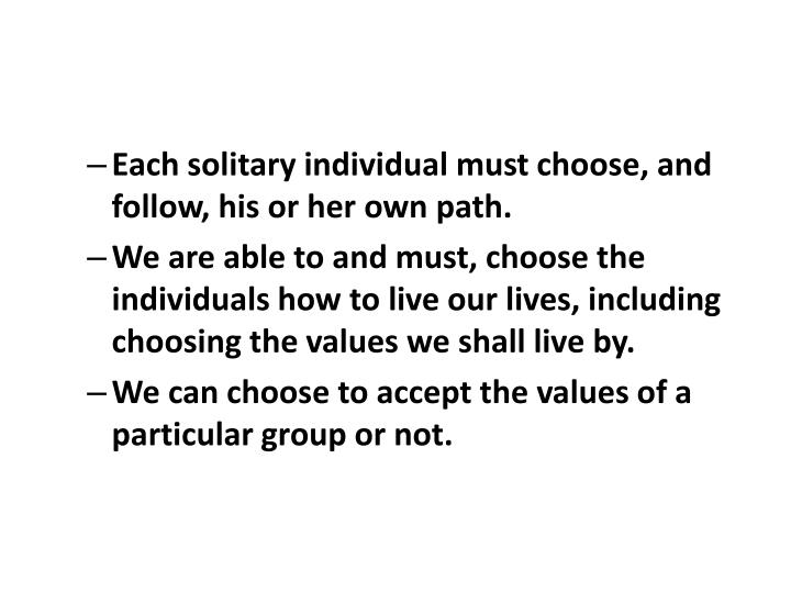 Each solitary individual must choose, and follow, his or her own path.