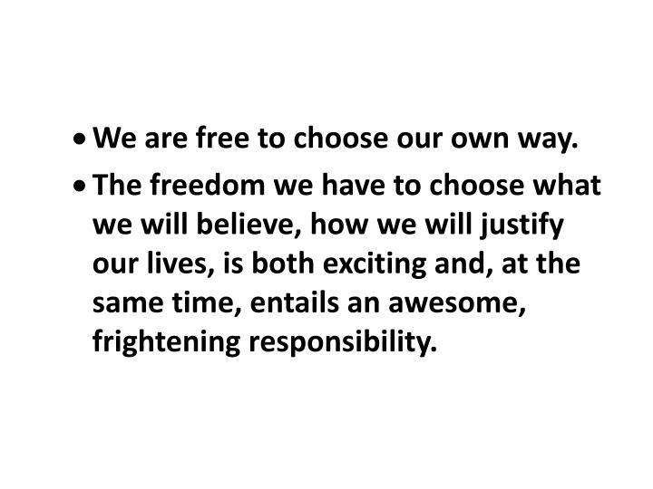 We are free to choose our own way.