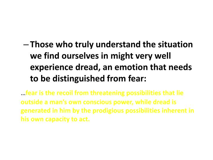 Those who truly understand the situation we find ourselves in might very well experience dread, an emotion that needs to be distinguished from fear: