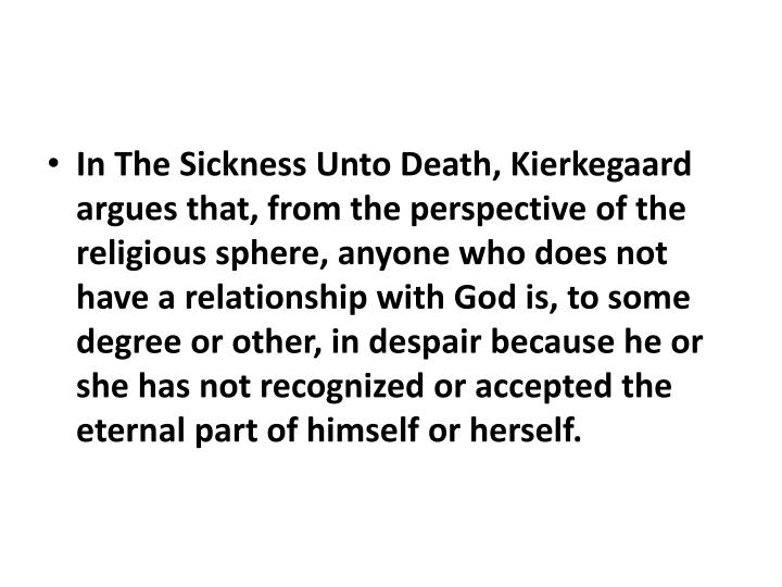 In The Sickness Unto Death, Kierkegaard argues that, from the perspective of the religious sphere, anyone who does not have a relationship with God is, to some degree or other, in despair because he or she has not recognized or accepted the eternal part of himself or herself.