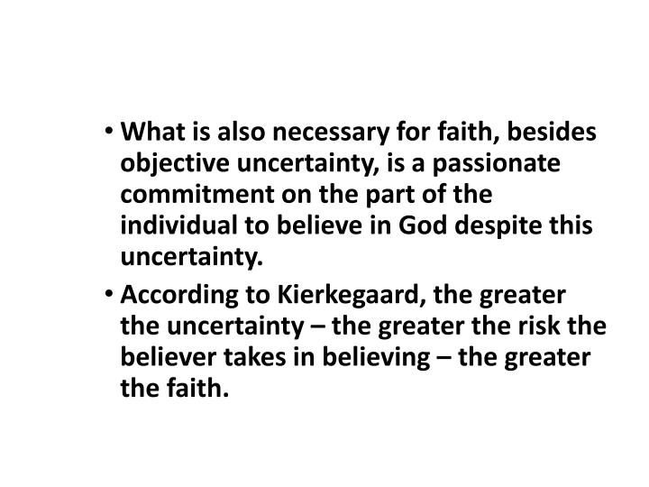 What is also necessary for faith, besides objective uncertainty, is a passionate commitment on the part of the individual to believe in God despite this uncertainty.