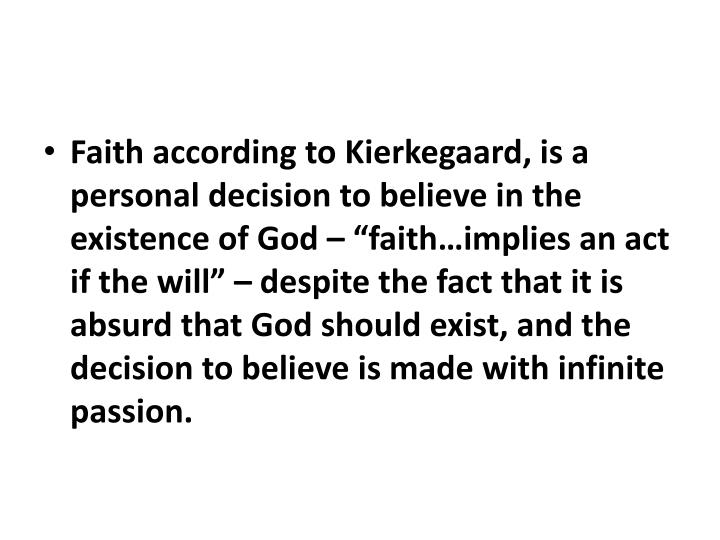 "Faith according to Kierkegaard, is a personal decision to believe in the existence of God – ""faith…implies an act if the will"" – despite the fact that it is absurd that God should exist, and the decision to believe is made with infinite passion."
