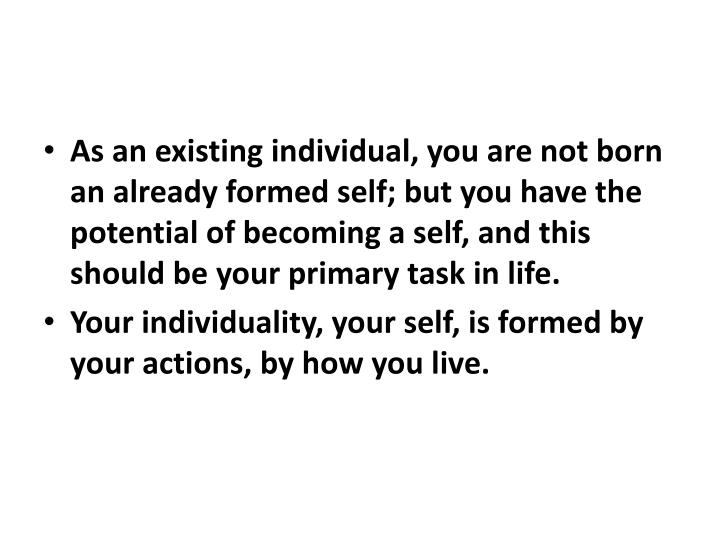 As an existing individual, you are not born an already formed self; but you have the potential of becoming a self, and this should be your primary task in life.