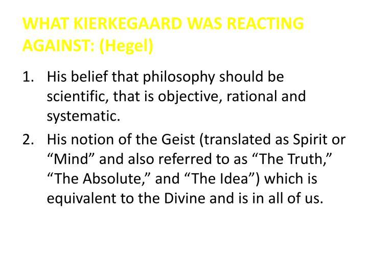 WHAT KIERKEGAARD WAS REACTING AGAINST: (Hegel)