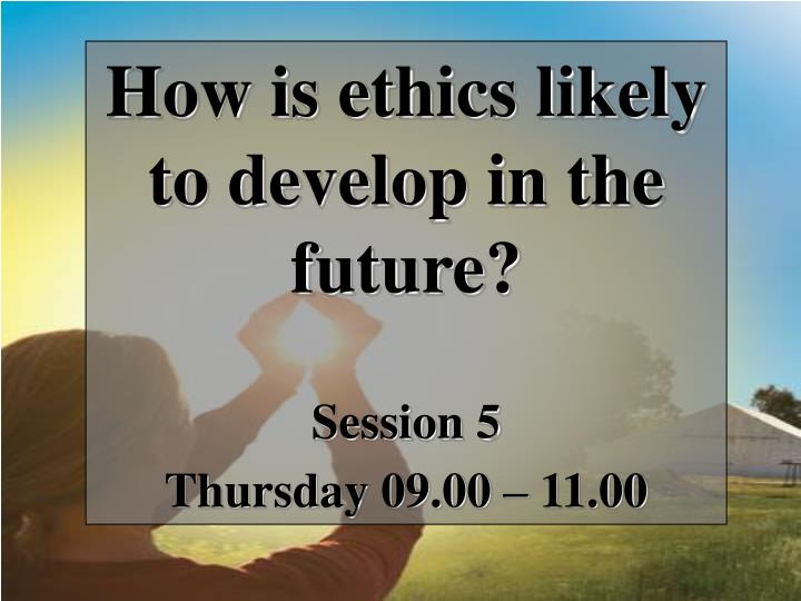 How is ethics likely to develop in the future?