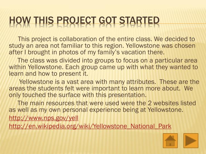 This project is collaboration of the entire class. We decided to study an area not familiar to this region. Yellowstone was chosen after I brought in photos of my family's vacation there.