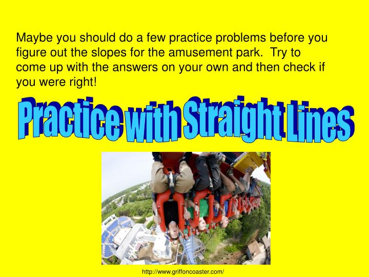 Maybe you should do a few practice problems before you figure out the slopes for the amusement park.  Try to come up with the answers on your own and then check if you were right!